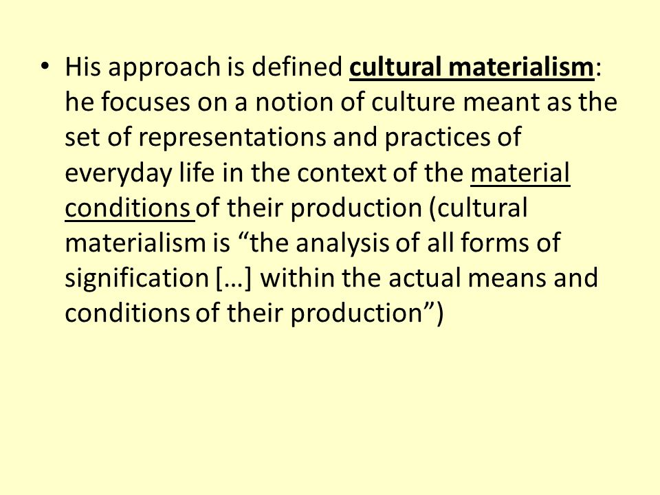 His approach is defined cultural materialism: he focuses on a notion of culture meant as the set of representations and practices of everyday life in the context of the material conditions of their production (cultural materialism is the analysis of all forms of signification […] within the actual means and conditions of their production )
